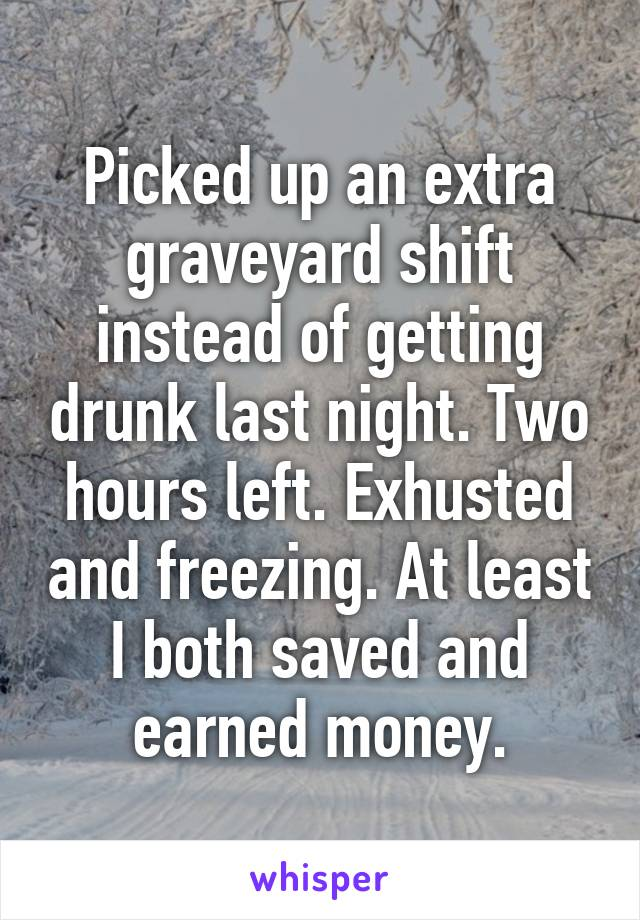 Picked up an extra graveyard shift instead of getting drunk last night. Two hours left. Exhusted and freezing. At least I both saved and earned money.