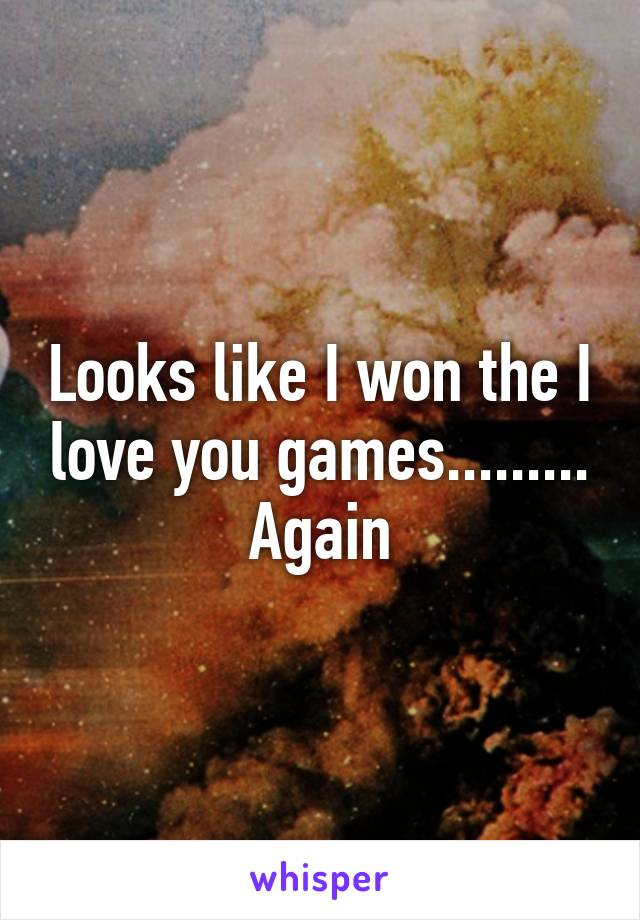 Looks like I won the I love you games......... Again