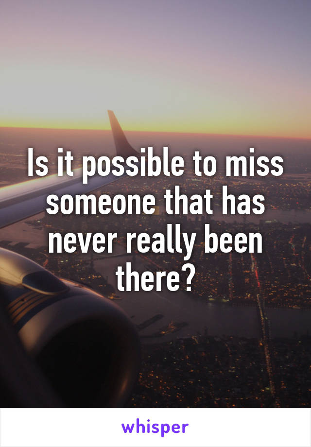 Is it possible to miss someone that has never really been there?