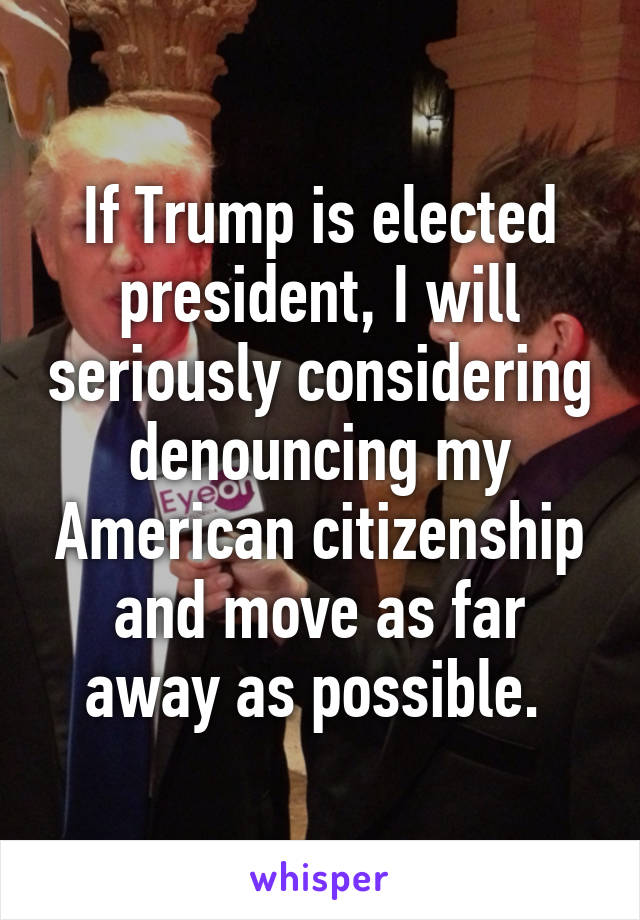 If Trump is elected president, I will seriously considering denouncing my American citizenship and move as far away as possible.