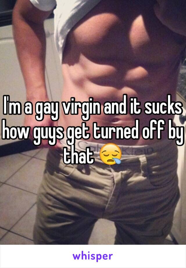 I'm a gay virgin and it sucks how guys get turned off by that 😪