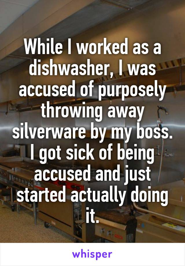 While I worked as a dishwasher, I was accused of purposely throwing away silverware by my boss. I got sick of being accused and just started actually doing it.
