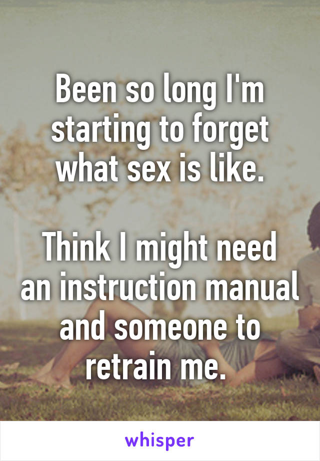 Been So Long Im Starting To Forget What Sex Is Like Think I Might Need