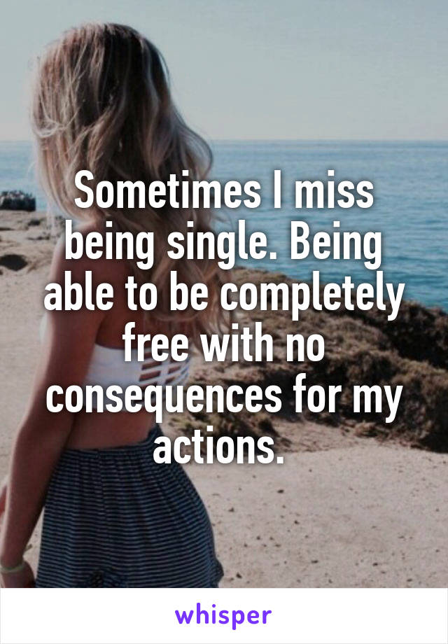 Sometimes I miss being single. Being able to be completely free with no consequences for my actions.