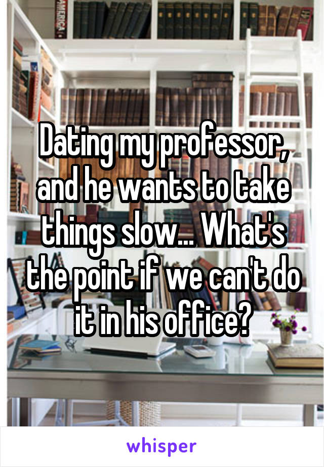 Dating my professor, and he wants to take things slow... What's the point if we can't do it in his office?
