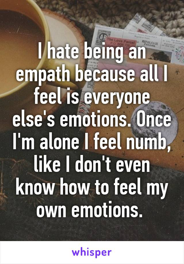 I hate being an empath because all I feel is everyone else's emotions. Once I'm alone I feel numb, like I don't even know how to feel my own emotions.