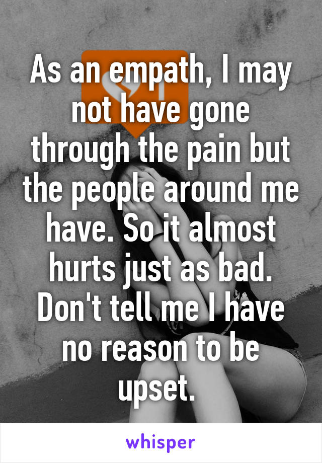 As an empath, I may not have gone through the pain but the people around me have. So it almost hurts just as bad. Don't tell me I have no reason to be upset.