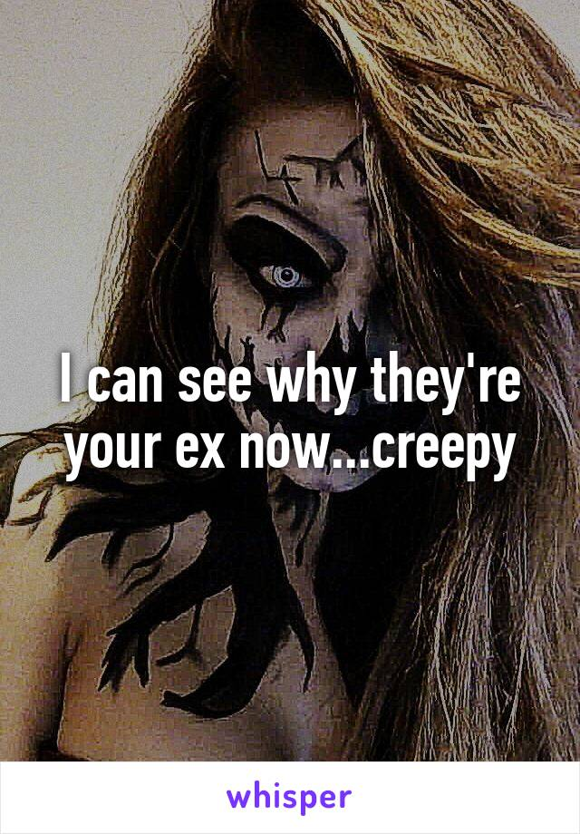 I can see why they're your ex now...creepy