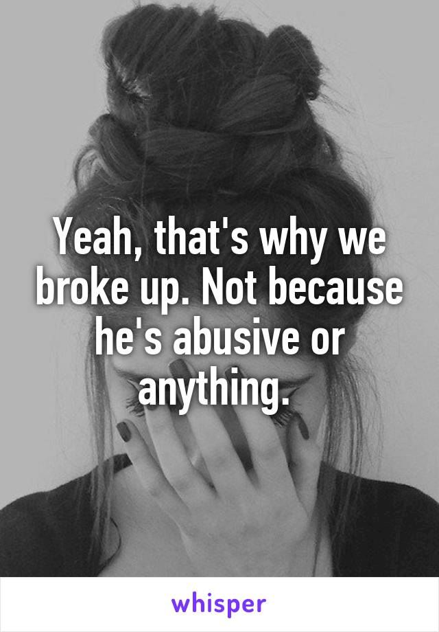 Yeah, that's why we broke up. Not because he's abusive or anything.