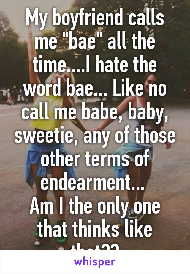 My boyfriend calls me bae all the time.I hate the