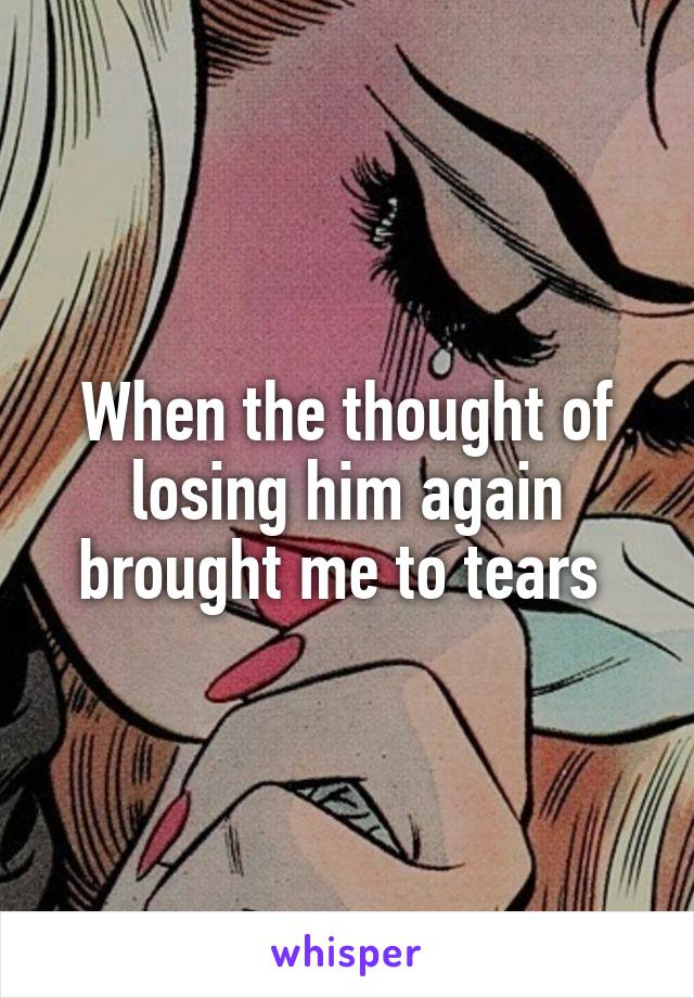 When the thought of losing him again brought me to tears