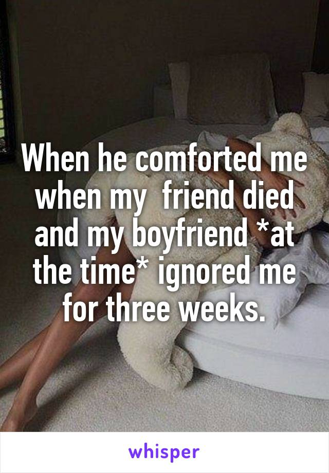 When he comforted me when my  friend died and my boyfriend *at the time* ignored me for three weeks.
