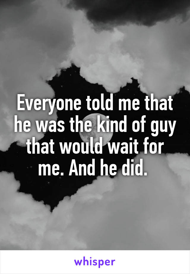 Everyone told me that he was the kind of guy that would wait for me. And he did.