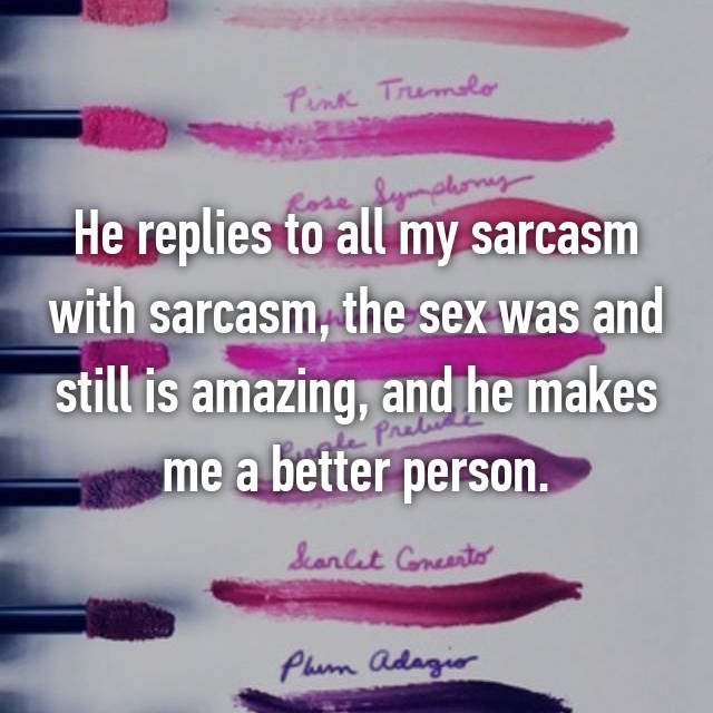 He replies to all my sarcasm with sarcasm, the sex was and still is amazing, and he makes me a better person.