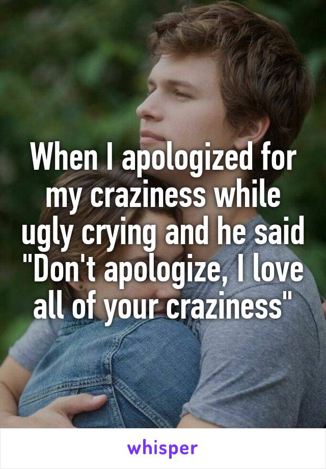 """When I apologized for my craziness while ugly crying and he said """"Don't apologize, I love all of your craziness"""""""
