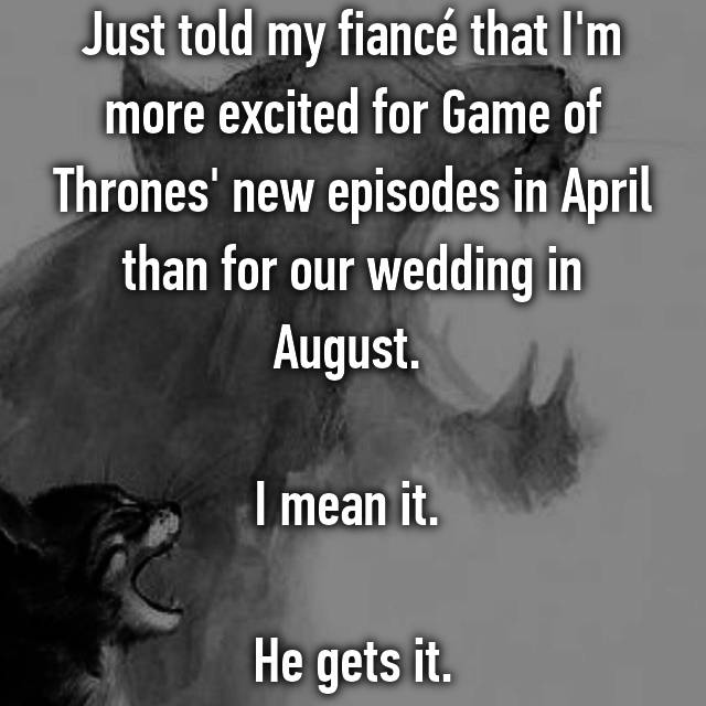 Just told my fiancé that I'm more excited for Game of Thrones' new episodes in April than for our wedding in August.   I mean it.   He gets it.