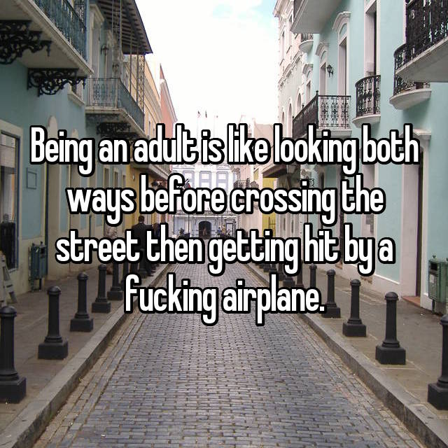 Being an adult is like looking both ways before crossing the street then getting hit by a fucking airplane.