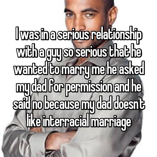 I was in a serious relationship with a guy so serious that he wanted to marry me he asked my dad for permission and he said no because my dad doesn't like interracial marriage