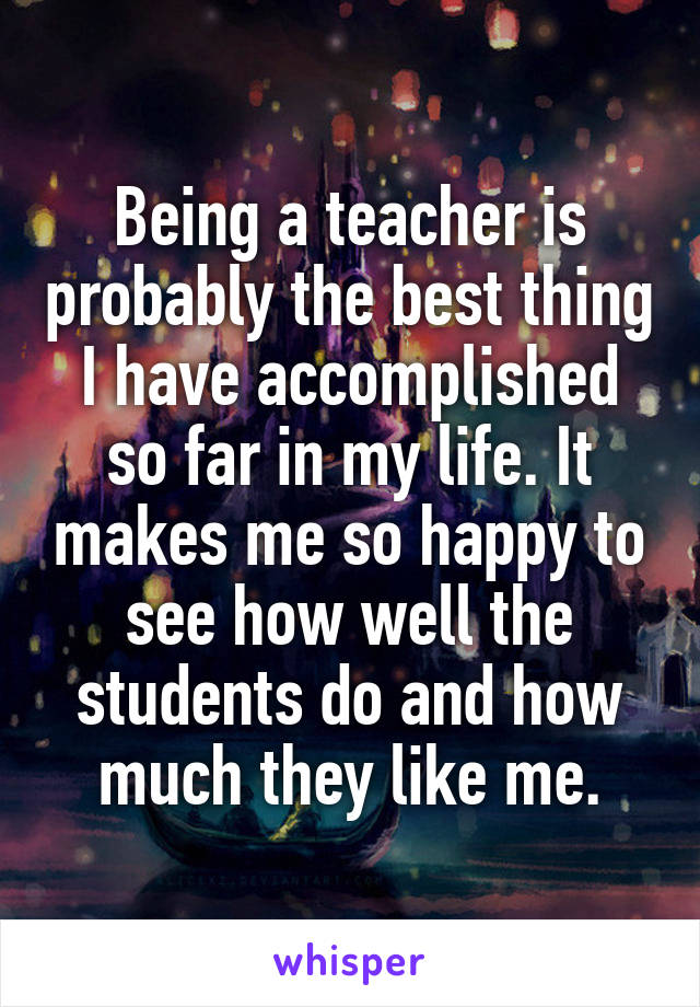 Being a teacher is probably the best thing I have accomplished so far in my life. It makes me so happy to see how well the students do and how much they like me.