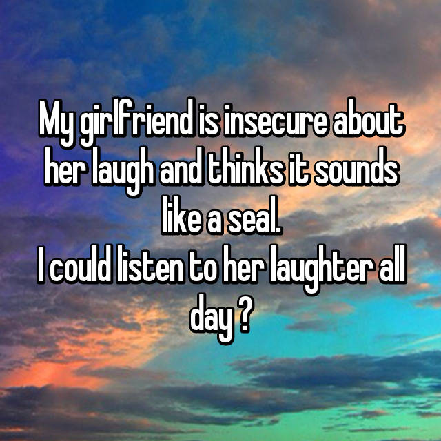My girlfriend is insecure about her laugh and thinks it sounds like a seal. I could listen to her laughter all day ❤
