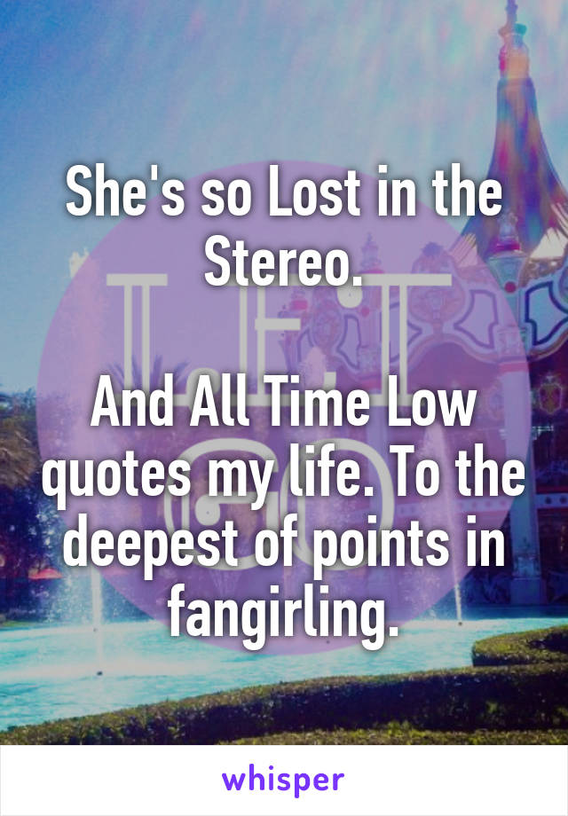 She\'s so Lost in the Stereo. And All Time Low quotes my life ...