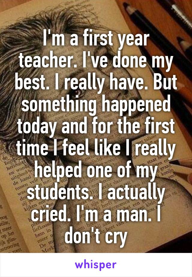 I'm a first year teacher. I've done my best. I really have. But something happened today and for the first time I feel like I really helped one of my students. I actually cried. I'm a man. I don't cry