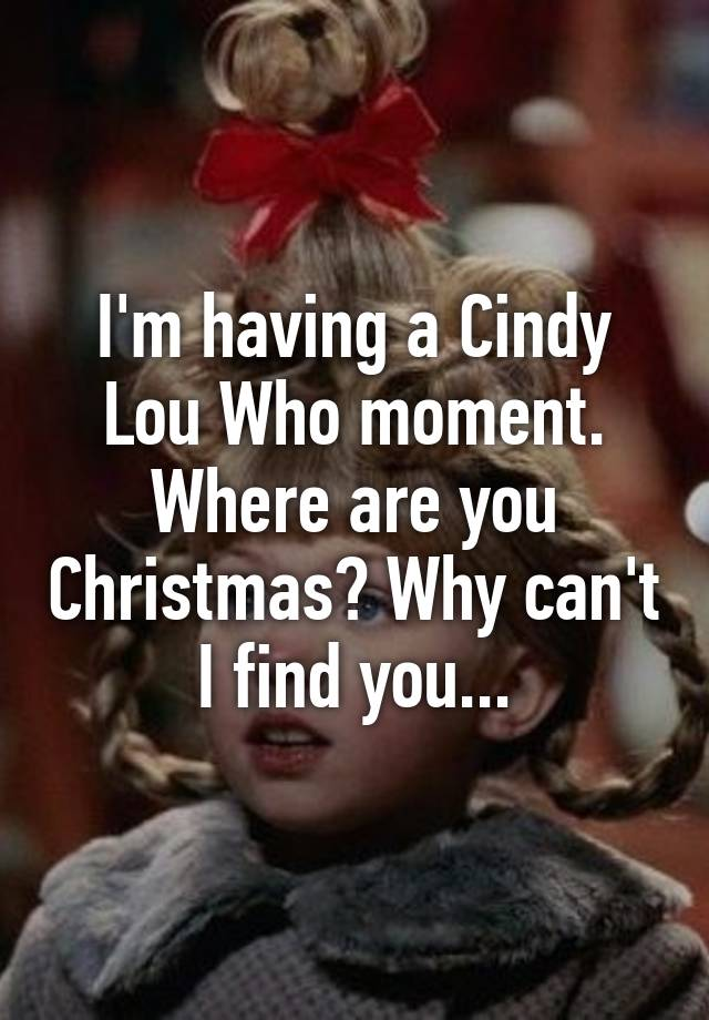 im having a cindy lou who moment where are you christmas why cant i find you