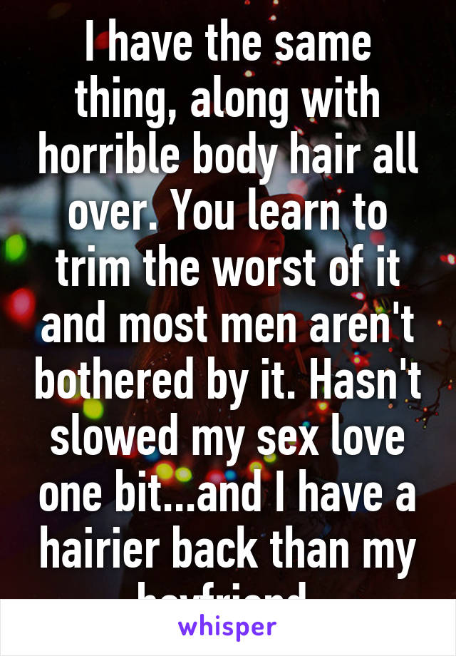I have the same thing, along with horrible body hair all over. You learn to trim the worst of it and most men aren't bothered by it. Hasn't slowed my sex love one bit...and I have a hairier back than my boyfriend.