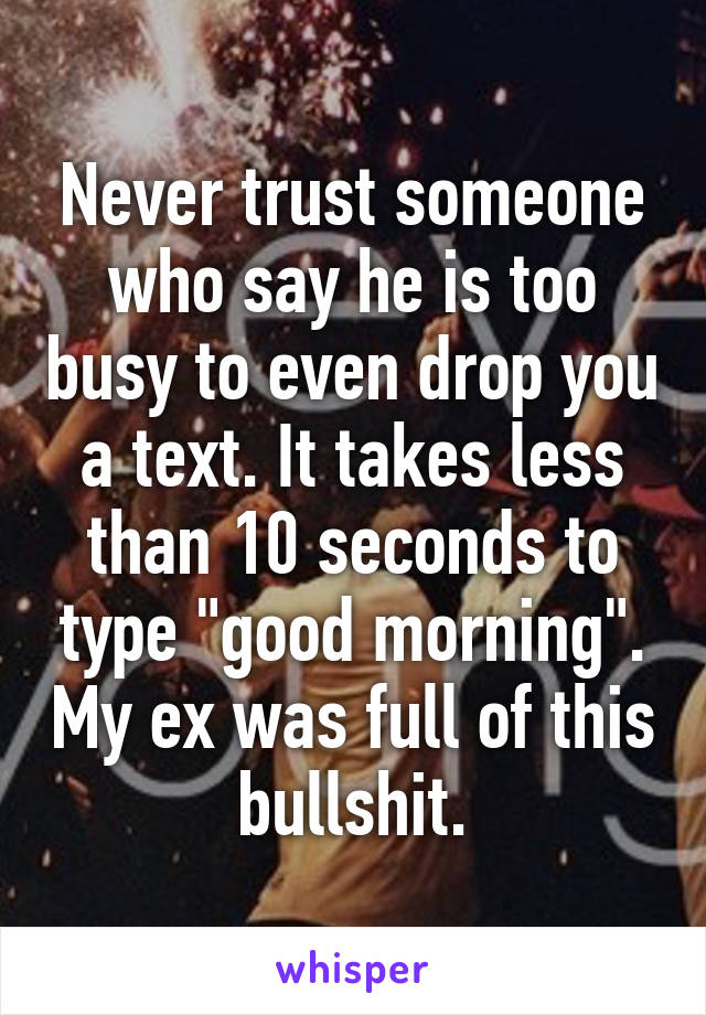 Never trust someone who say he is too busy to even drop you