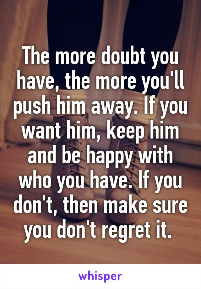 The more doubt you have, the more you'll push him away  If