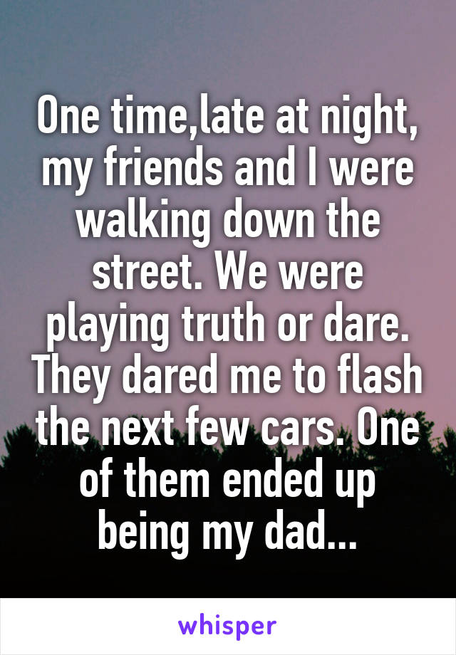 One time,late at night, my friends and I were walking down the street. We were playing truth or dare. They dared me to flash the next few cars. One of them ended up being my dad...