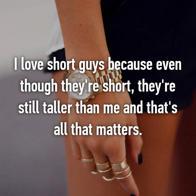 I love short guys because even though they're short, they're still taller than me and that's all that matters.