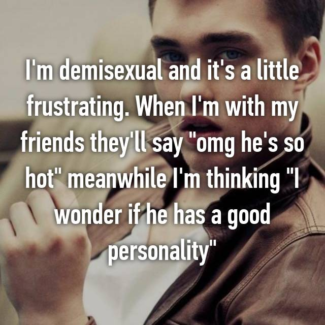 "I'm demisexual and it's a little frustrating. When I'm with my friends they'll say ""omg he's so hot"" meanwhile I'm thinking ""I wonder if he has a good personality"""