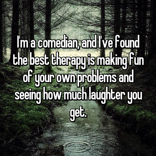 I'm a comedian, and I've found the best therapy is making fun of your own problems and seeing how much laughter you get.