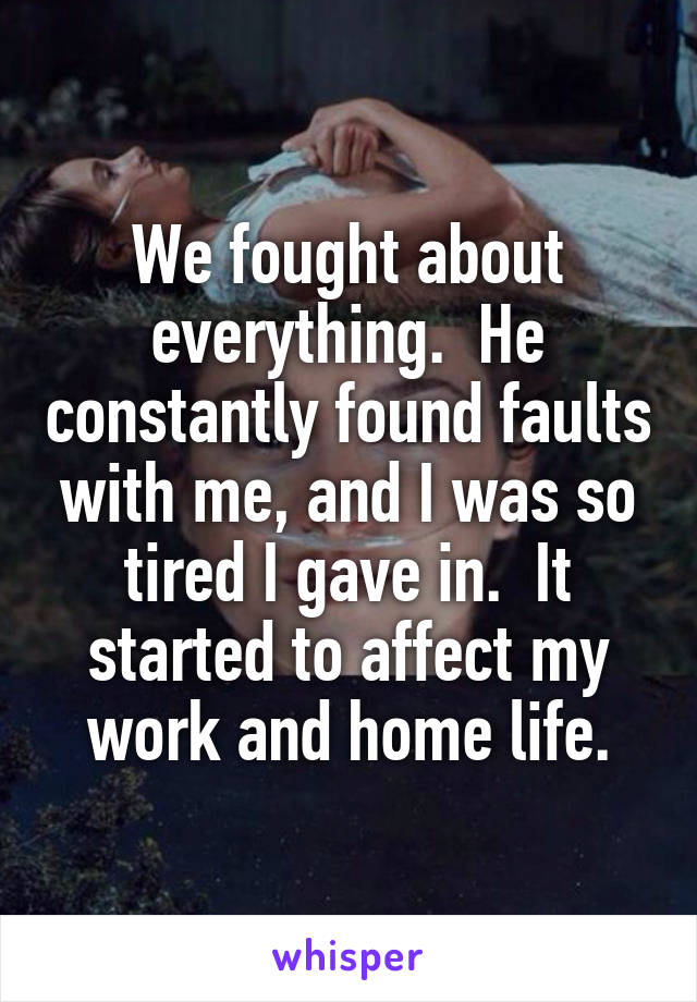 We fought about everything.  He constantly found faults with me, and I was so tired I gave in.  It started to affect my work and home life.