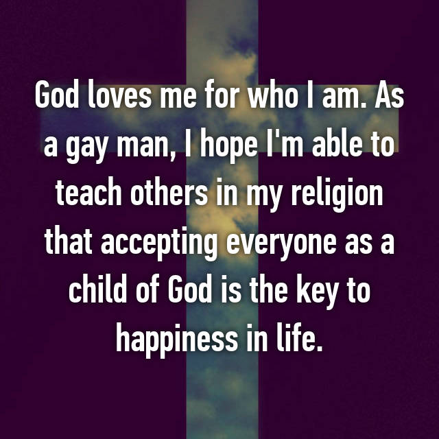 God loves me for who I am. As a gay man, I hope I'm able to teach others in my religion that accepting everyone as a child of God is the key to happiness in life.