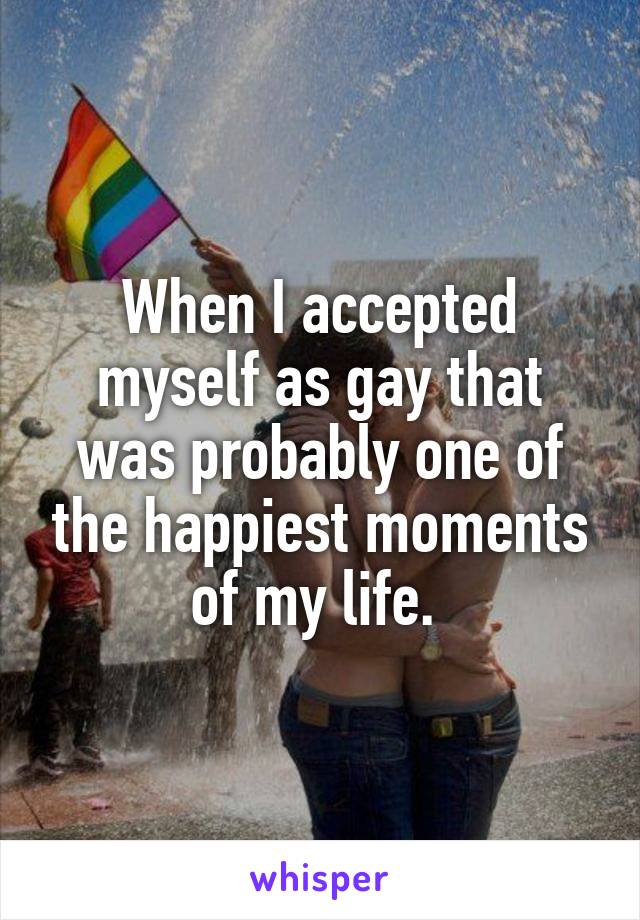 When I accepted myself as gay that was probably one of the happiest moments of my life.