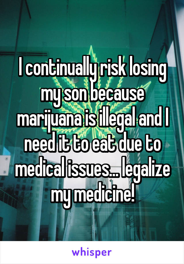 I continually risk losing my son because marijuana is illegal and I need it to eat due to medical issues... legalize my medicine!