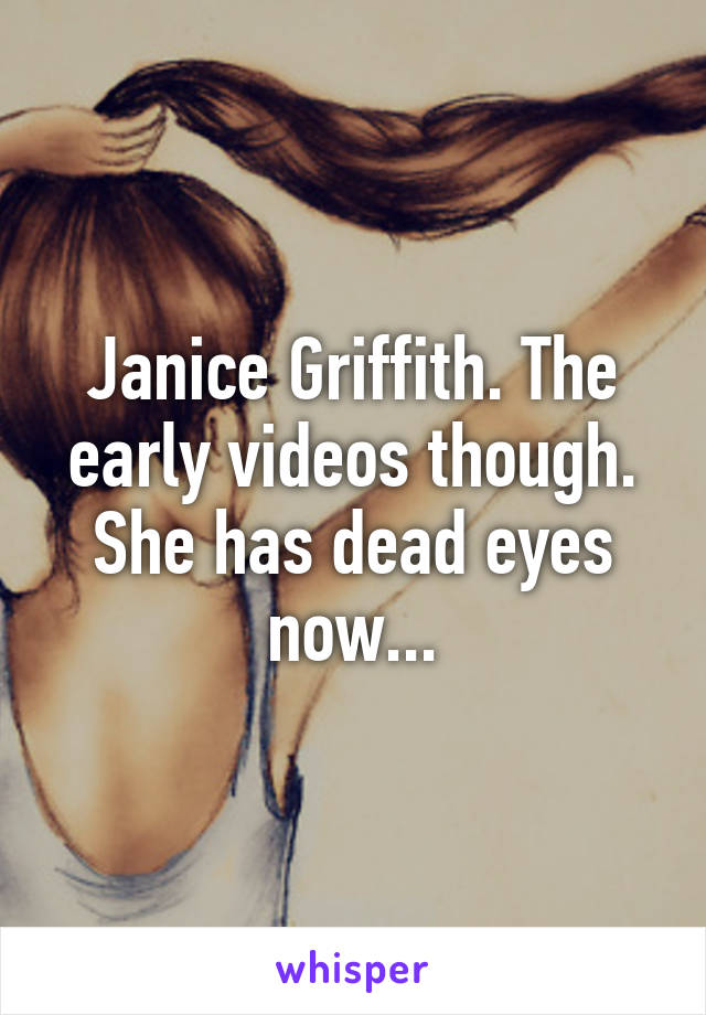 Janice Griffith The Early Videos Though She Has Dead Eyes Now