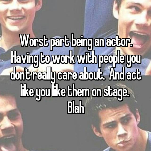 Worst part being an actor. Having to work with people you don't really care about.  And act like you like them on stage.  Blah