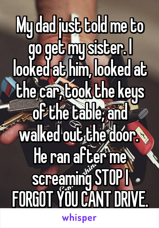 My dad just told me to go get my sister. I looked at him, looked at the car, took the keys of the table, and walked out the door.  He ran after me screaming STOP I FORGOT YOU CANT DRIVE.
