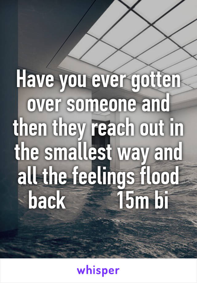 Have you ever gotten over someone and then they reach out in the smallest way and all the feelings flood back          15m bi