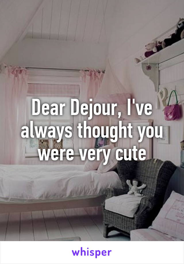 Dear Dejour, I've always thought you were very cute
