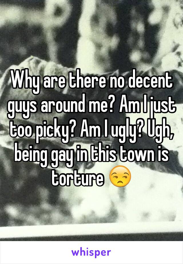 Why are there no decent guys around me? Am I just too picky? Am I ugly? Ugh, being gay in this town is torture 😒