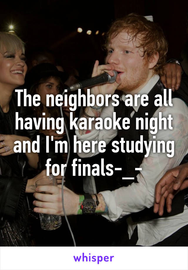 The neighbors are all having karaoke night and I'm here studying for finals-_-
