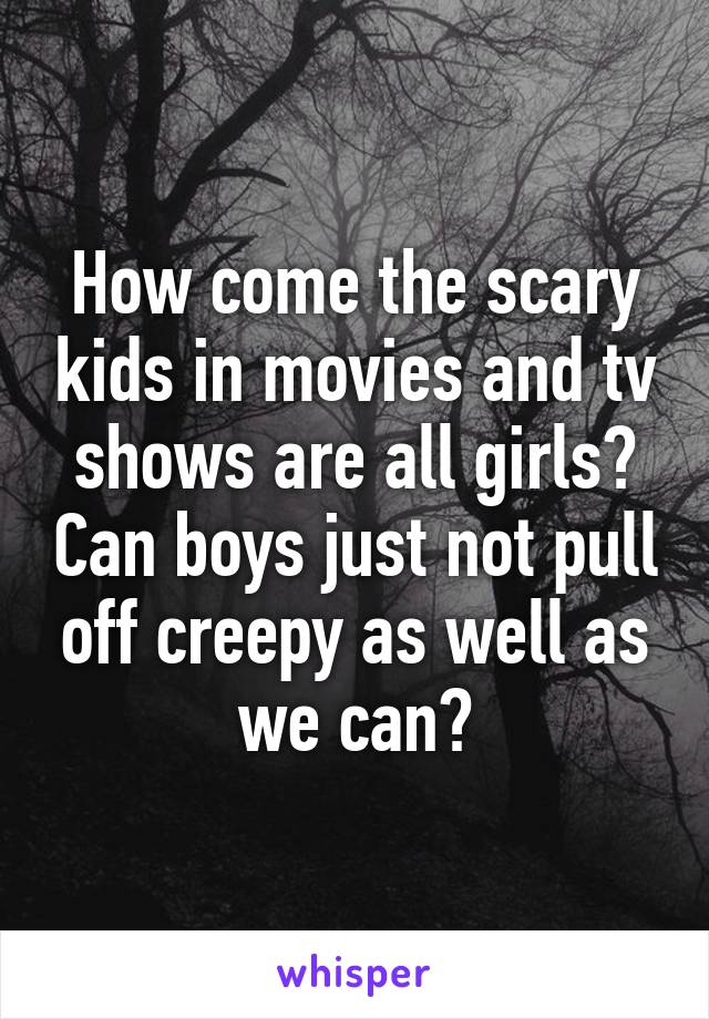 How come the scary kids in movies and tv shows are all girls? Can boys just not pull off creepy as well as we can?