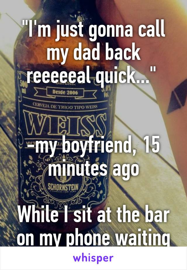 """""""I'm just gonna call my dad back reeeeeal quick...""""    -my boyfriend, 15 minutes ago  While I sit at the bar on my phone waiting"""