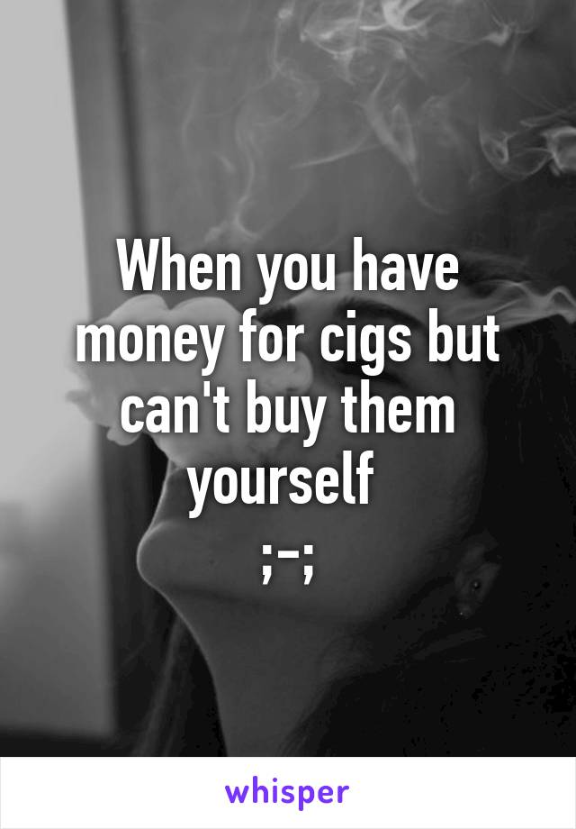 When you have money for cigs but can't buy them yourself  ;-;