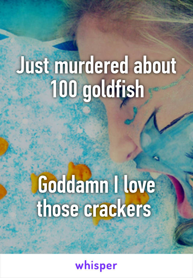 Just murdered about 100 goldfish    Goddamn I love those crackers