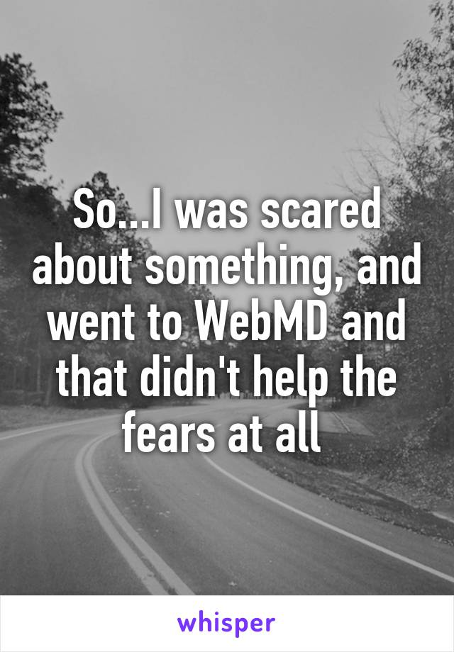 So...I was scared about something, and went to WebMD and that didn't help the fears at all